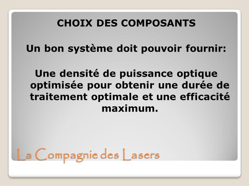 La Compagnie des Lasers CHOIX DES COMPOSANTS Un bon système doit pouvoir fournir: Une densité de puissance optique optimisée pour obtenir une durée de