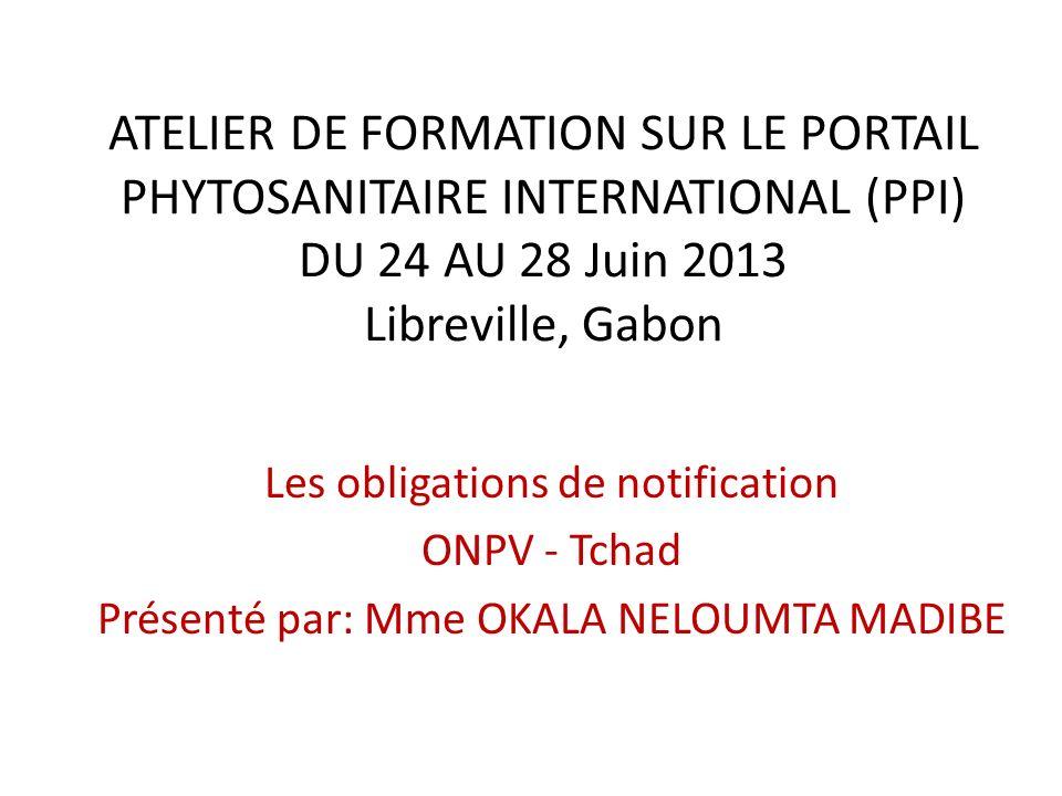 ATELIER DE FORMATION SUR LE PORTAIL PHYTOSANITAIRE INTERNATIONAL (PPI) DU 24 AU 28 Juin 2013 Libreville, Gabon Les obligations de notification ONPV -