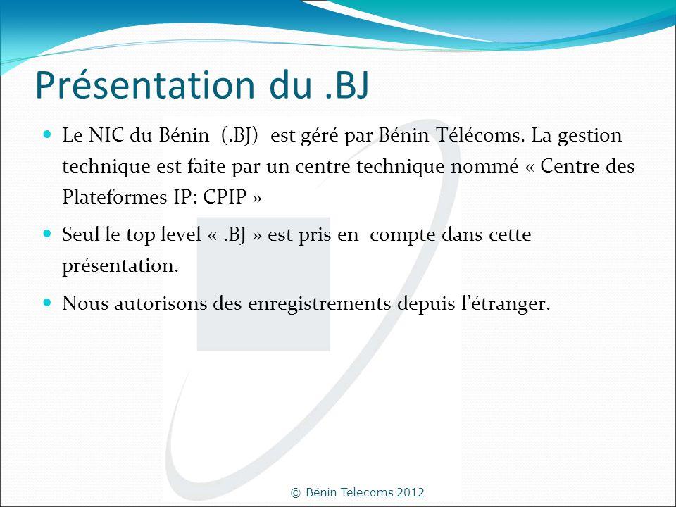 © Bénin Telecoms 2012 Présentation du.BJ Le NIC du Bénin (.BJ) est géré par Bénin Télécoms. La gestion technique est faite par un centre technique nom