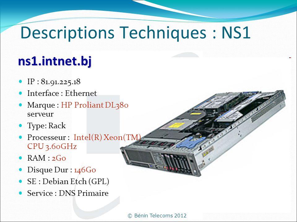 © Bénin Telecoms 2012 Descriptions Techniques : NS1 IP : 81.91.225.18 Interface : Ethernet Marque : HP Proliant DL380 serveur Type: Rack Processeur :