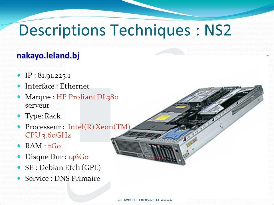© Bénin Telecoms 2012 Descriptions Techniques : NS2 nakayo.leland.bj IP : 81.91.225.1 Interface : Ethernet Marque : HP Proliant DL380 serveur Type: Ra