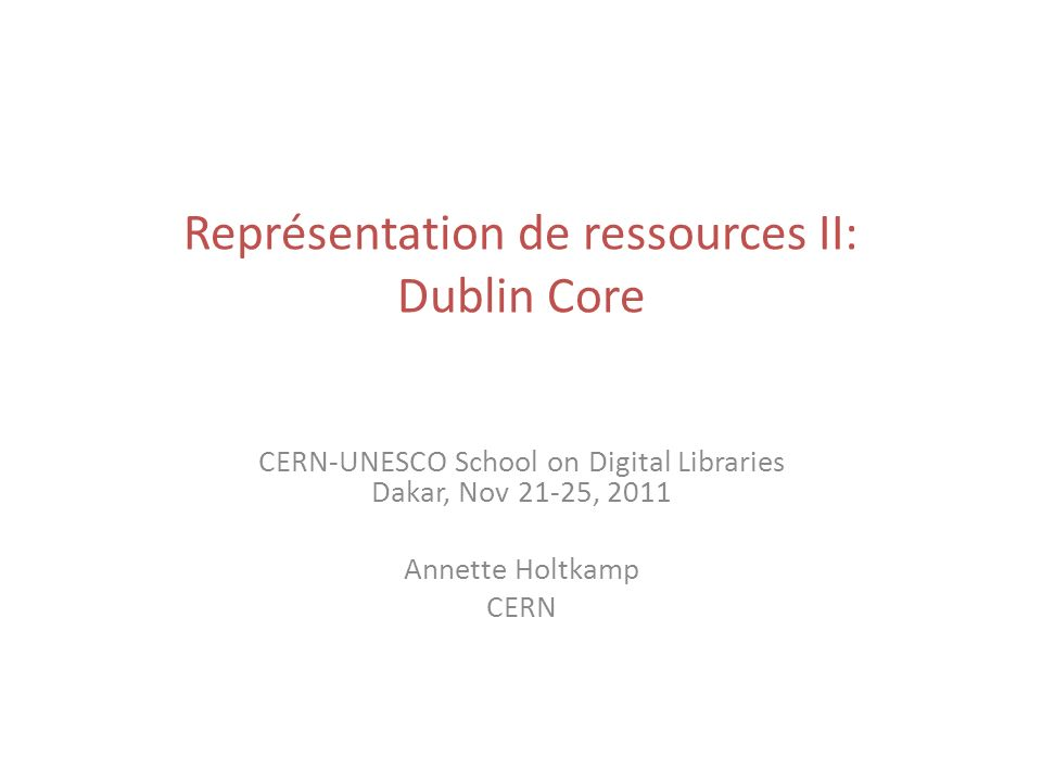 Représentation de ressources II: Dublin Core CERN-UNESCO School on Digital Libraries Dakar, Nov 21-25, 2011 Annette Holtkamp CERN