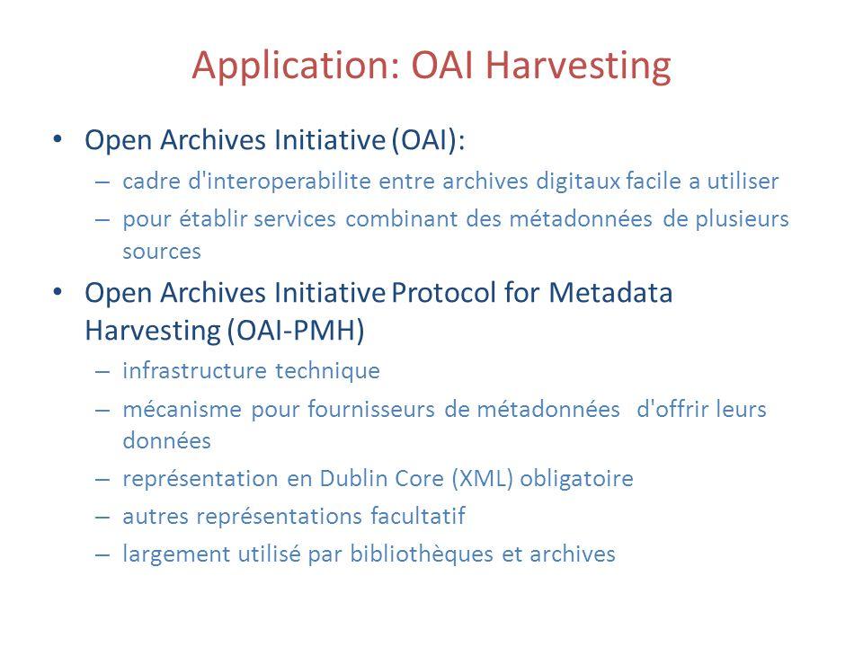 Application: OAI Harvesting Open Archives Initiative (OAI): – cadre d interoperabilite entre archives digitaux facile a utiliser – pour établir services combinant des métadonnées de plusieurs sources Open Archives Initiative Protocol for Metadata Harvesting (OAI-PMH) – infrastructure technique – mécanisme pour fournisseurs de métadonnées d offrir leurs données – représentation en Dublin Core (XML) obligatoire – autres représentations facultatif – largement utilisé par bibliothèques et archives