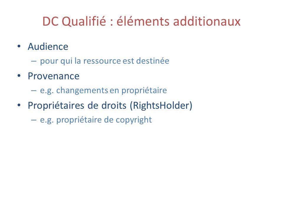 DC Qualifié : éléments additionaux Audience – pour qui la ressource est destinée Provenance – e.g. changements en propriétaire Propriétaires de droits