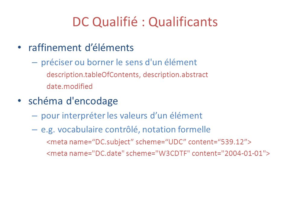 DC Qualifié : Qualificants raffinement déléments – préciser ou borner le sens d un élément description.tableOfContents, description.abstract date.modified schéma d encodage – pour interpréter les valeurs dun élément – e.g.