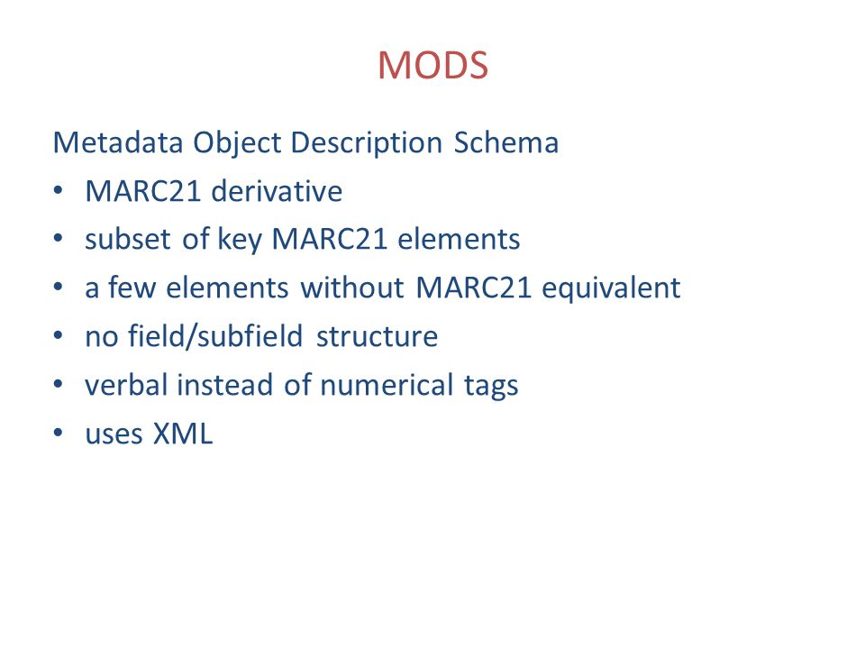 MODS Metadata Object Description Schema MARC21 derivative subset of key MARC21 elements a few elements without MARC21 equivalent no field/subfield structure verbal instead of numerical tags uses XML