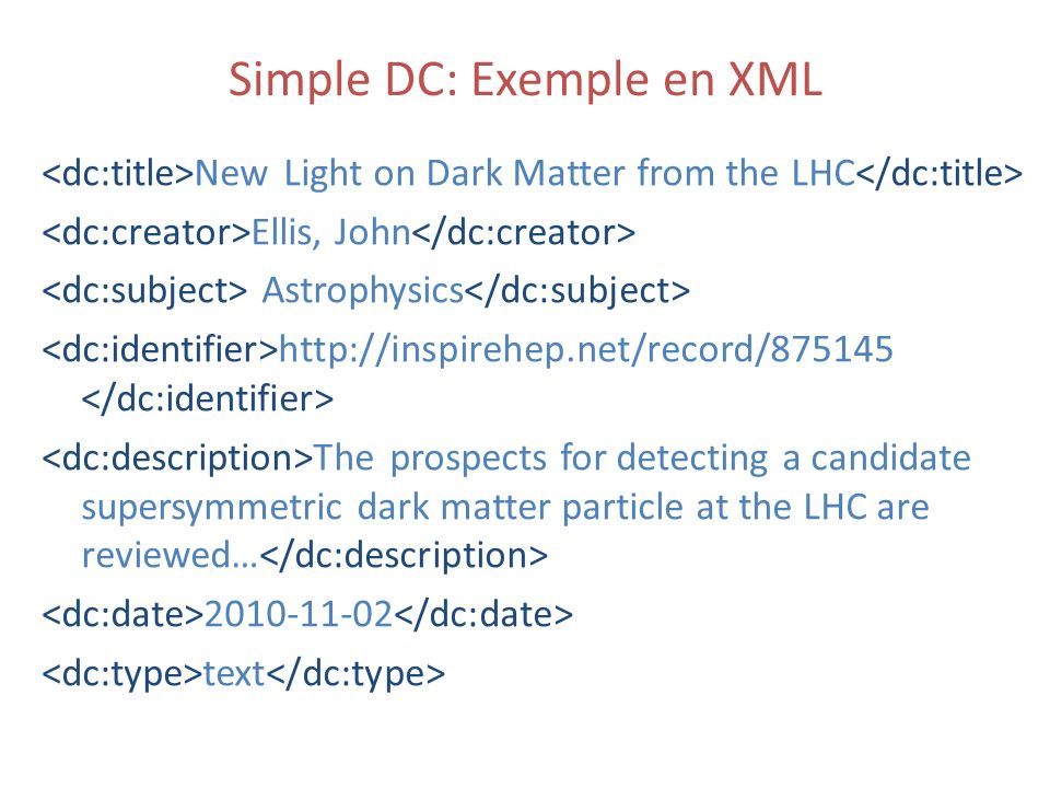 Simple DC: Exemple en XML New Light on Dark Matter from the LHC Ellis, John Astrophysics http://inspirehep.net/record/875145 The prospects for detecting a candidate supersymmetric dark matter particle at the LHC are reviewed… 2010-11-02 text