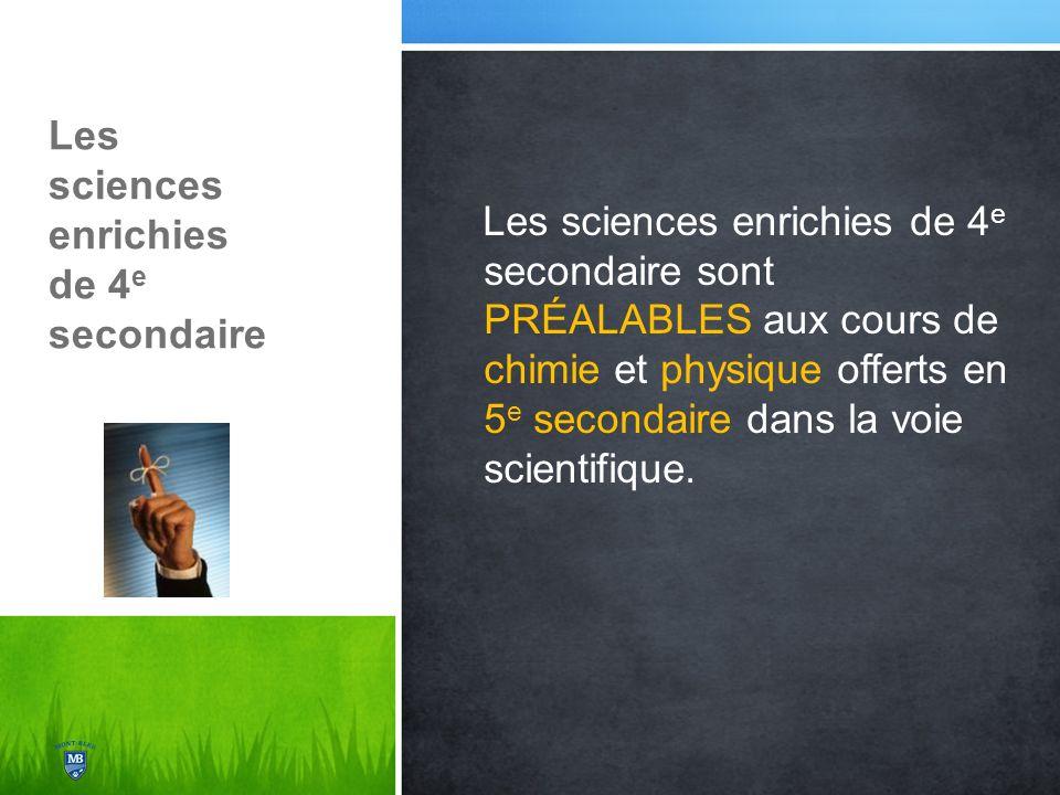 Les sciences enrichies de 4 e secondaire Les sciences enrichies de 4 e secondaire sont PRÉALABLES aux cours de chimie et physique offerts en 5 e secondaire dans la voie scientifique.