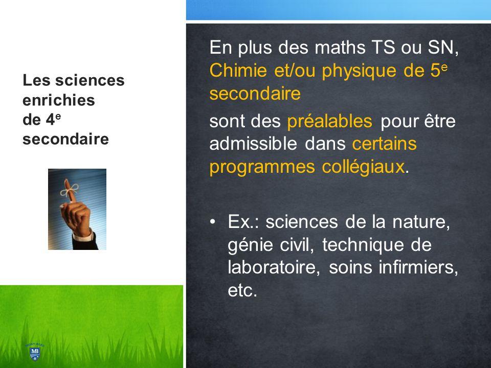 Les sciences enrichies de 4 e secondaire En plus des maths TS ou SN, Chimie et/ou physique de 5 e secondaire sont des préalables pour être admissible dans certains programmes collégiaux.