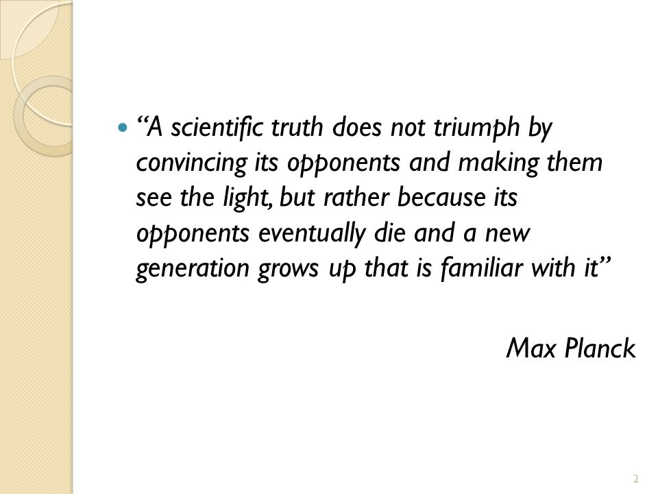 2 A scientific truth does not triumph by convincing its opponents and making them see the light, but rather because its opponents eventually die and a new generation grows up that is familiar with it Max Planck