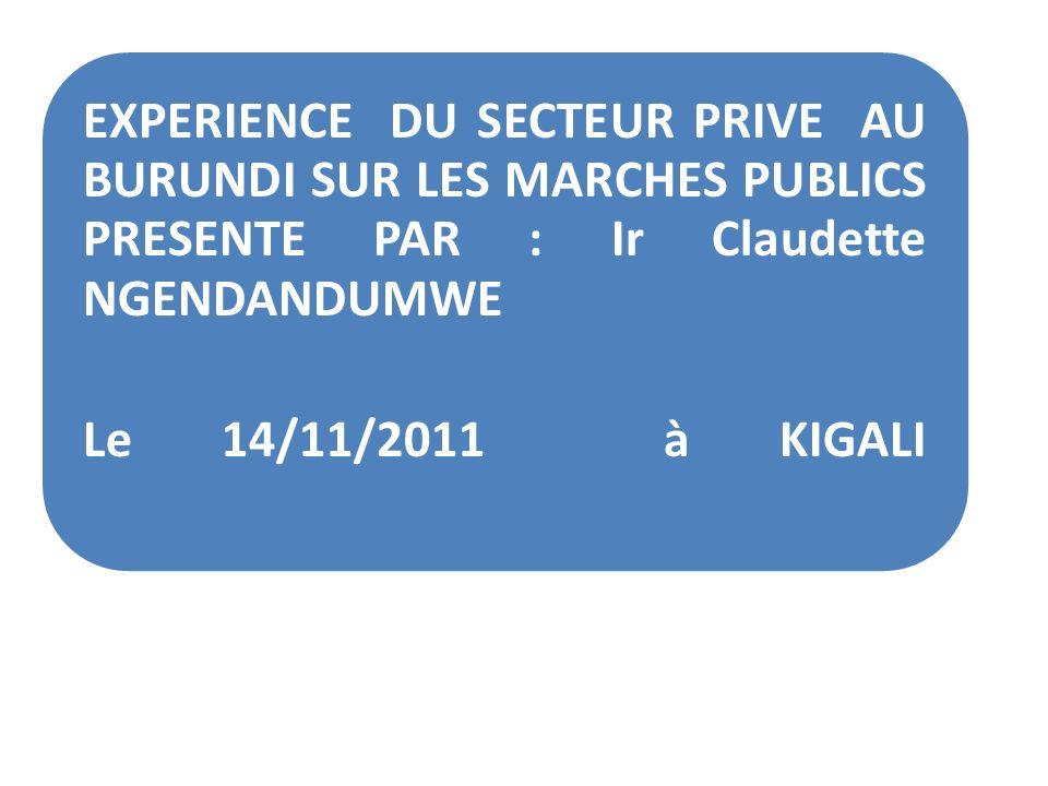 EXPERIENCE DU SECTEUR PRIVE AU BURUNDI SUR LES MARCHES PUBLICS PRESENTE PAR : Ir Claudette NGENDANDUMWE Le 14/11/2011 à KIGALI