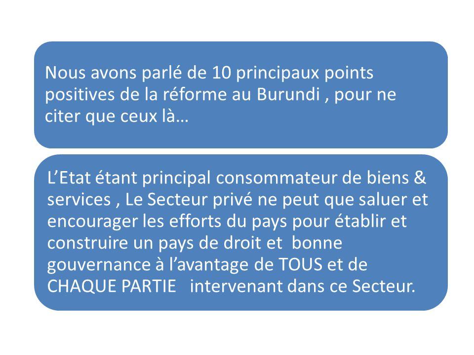 Nous avons parlé de 10 principaux points positives de la réforme au Burundi, pour ne citer que ceux là… LEtat étant principal consommateur de biens & services, Le Secteur privé ne peut que saluer et encourager les efforts du pays pour établir et construire un pays de droit et bonne gouvernance à lavantage de TOUS et de CHAQUE PARTIE intervenant dans ce Secteur.