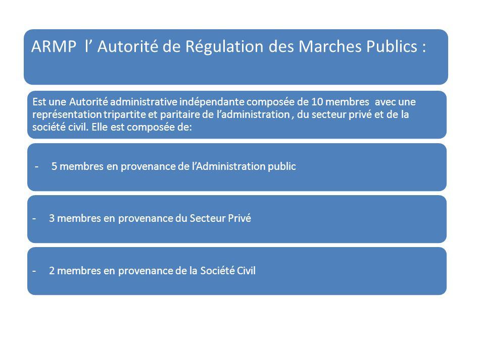 ARMP l Autorité de Régulation des Marches Publics : Est une Autorité administrative indépendante composée de 10 membres avec une représentation tripartite et paritaire de ladministration, du secteur privé et de la société civil.
