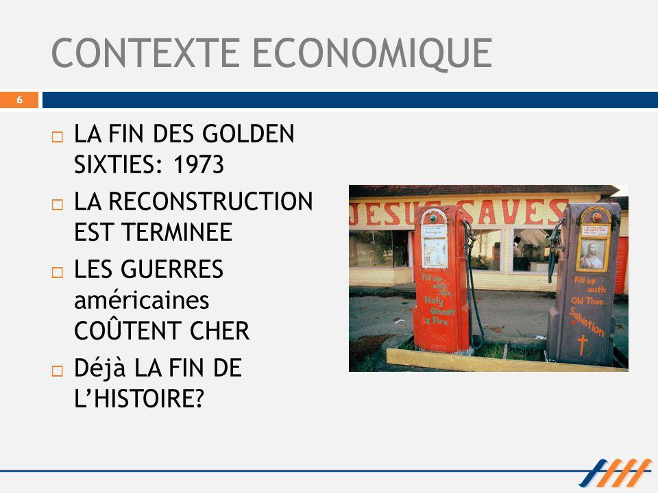 CONTEXTE ECONOMIQUE LA FIN DES GOLDEN SIXTIES: 1973 LA RECONSTRUCTION EST TERMINEE LES GUERRES américaines COÛTENT CHER Déjà LA FIN DE LHISTOIRE? 6