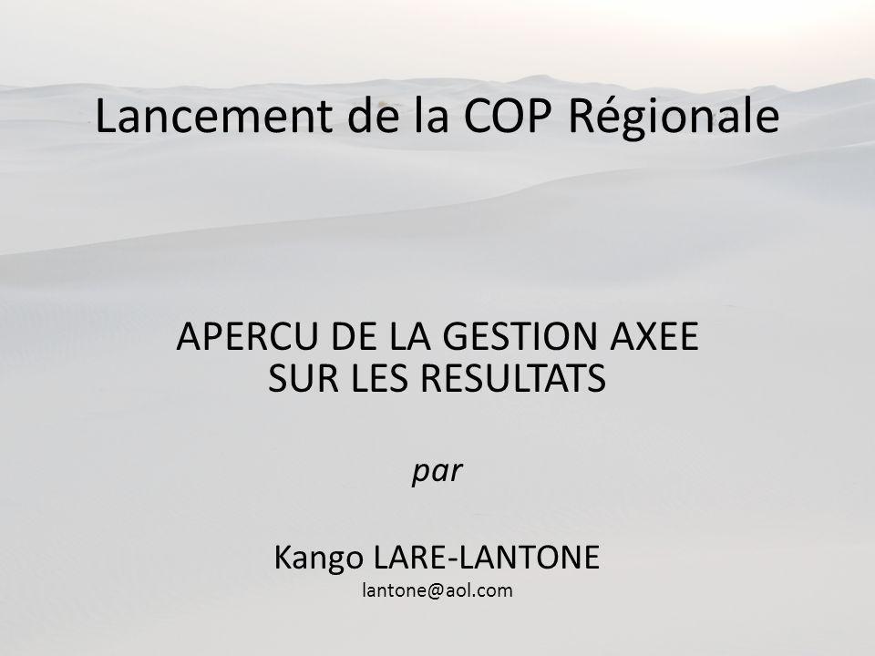 Lancement de la COP Régionale APERCU DE LA GESTION AXEE SUR LES RESULTATS par Kango LARE-LANTONE lantone@aol.com
