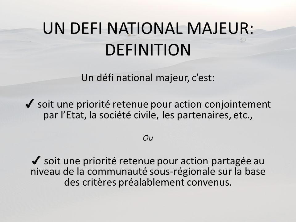 UN DEFI NATIONAL MAJEUR: DEFINITION Un défi national majeur, cest: soit une priorité retenue pour action conjointement par lEtat, la société civile, les partenaires, etc., Ou soit une priorité retenue pour action partagée au niveau de la communauté sous-régionale sur la base des critères préalablement convenus.
