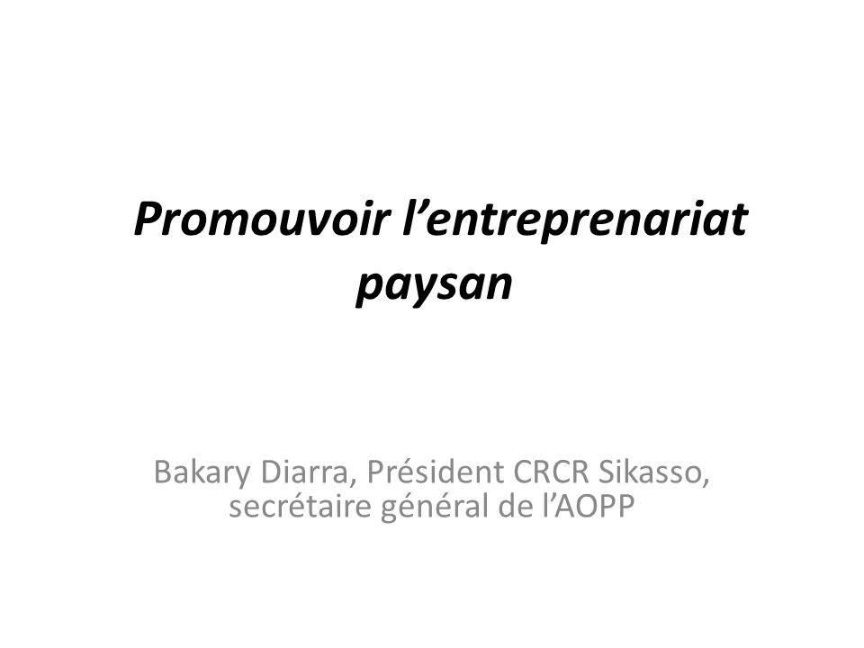 Promouvoir lentreprenariat paysan Bakary Diarra, Président CRCR Sikasso, secrétaire général de lAOPP