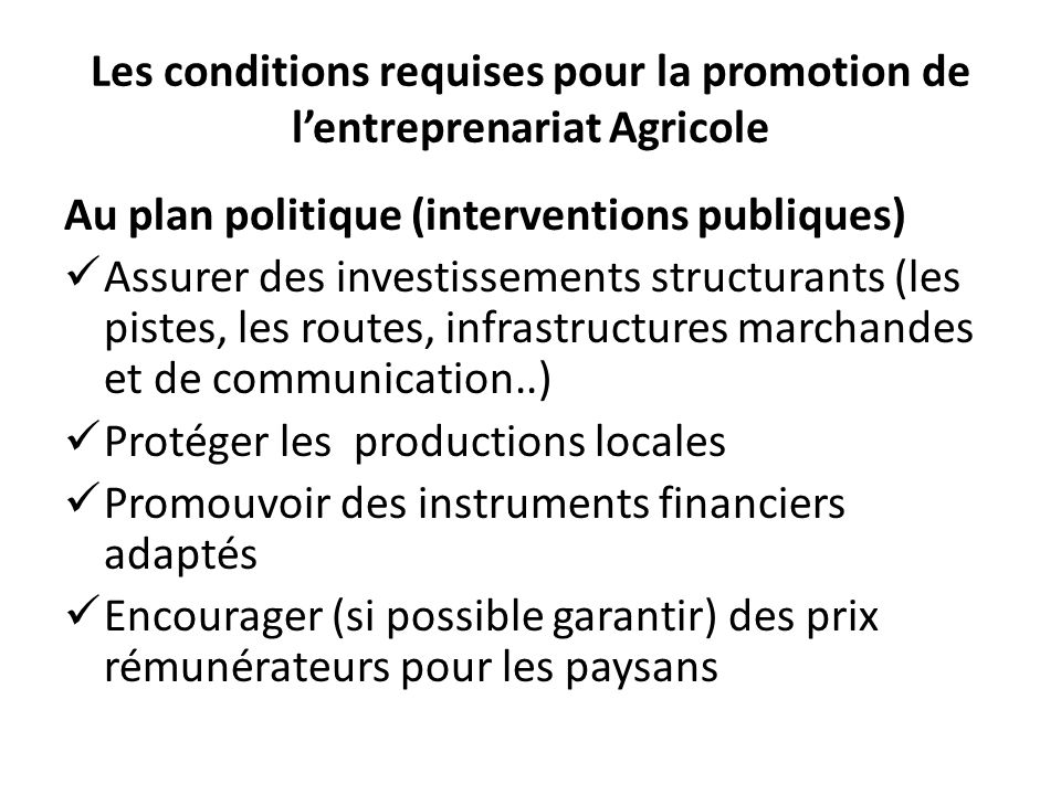 Les conditions requises pour la promotion de lentreprenariat Agricole Au plan politique (interventions publiques) Assurer des investissements structur