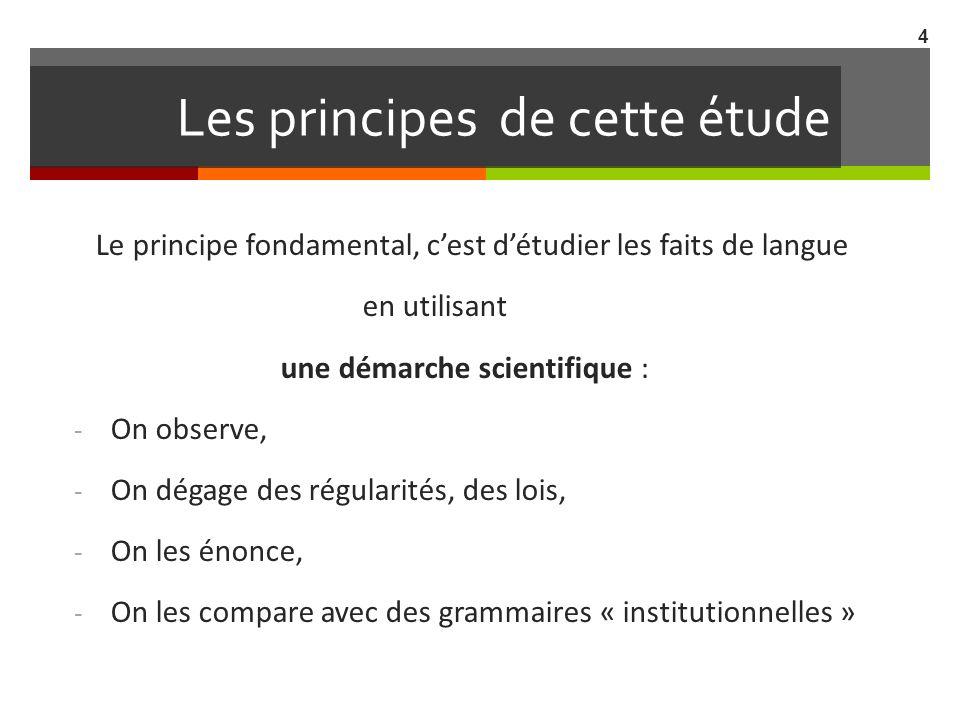 Les principes de cette étude Le principe fondamental, cest détudier les faits de langue en utilisant une démarche scientifique : - On observe, - On dé