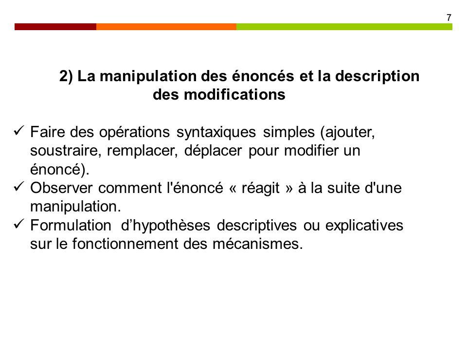 7 2) La manipulation des énoncés et la description des modifications Faire des opérations syntaxiques simples (ajouter, soustraire, remplacer, déplace