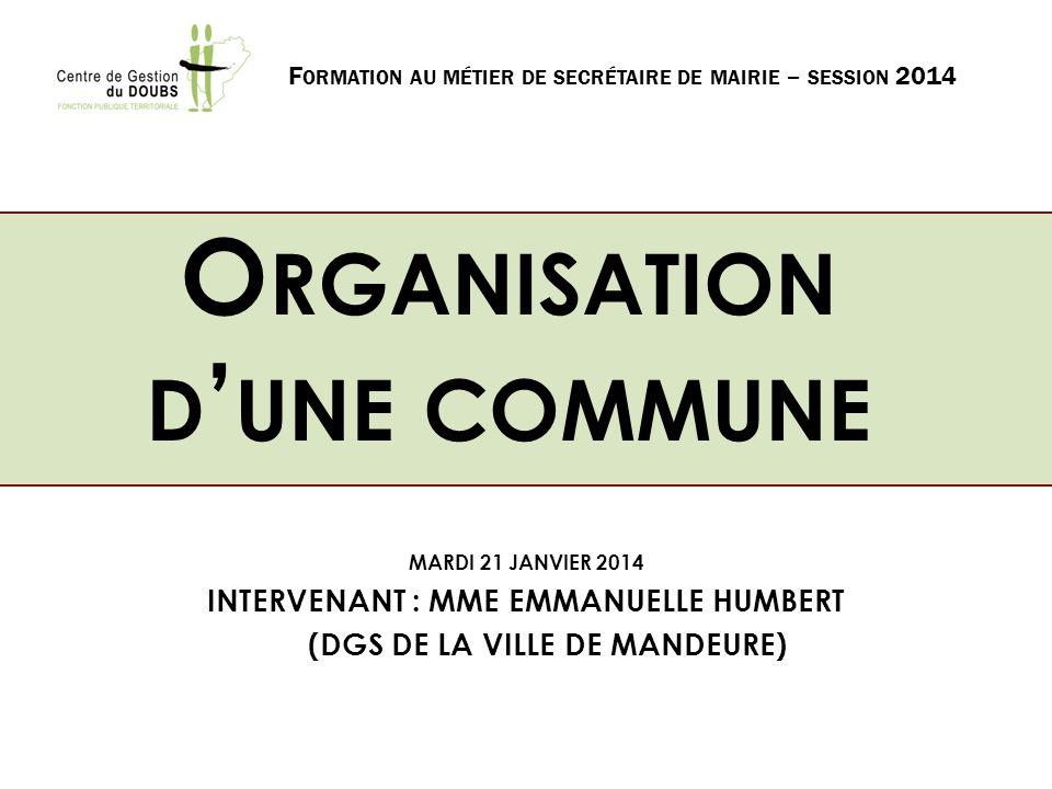 O RGANISATION D UNE COMMUNE MARDI 21 JANVIER 2014 INTERVENANT : MME EMMANUELLE HUMBERT (DGS DE LA VILLE DE MANDEURE) F ORMATION AU MÉTIER DE SECRÉTAIR