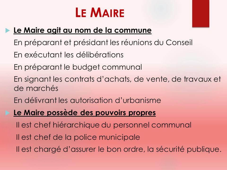 L E M AIRE Le Maire agit au nom de la commune En préparant et présidant les réunions du Conseil En exécutant les délibérations En préparant le budget