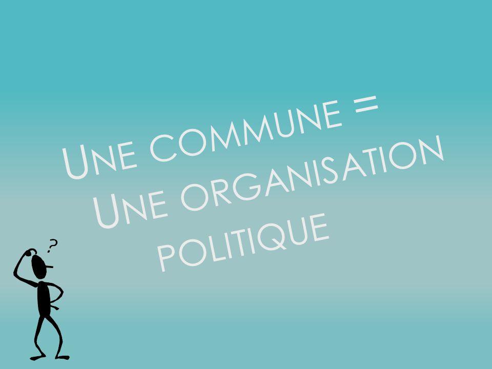 U NE COMMUNE = U NE ORGANISATION POLITIQUE