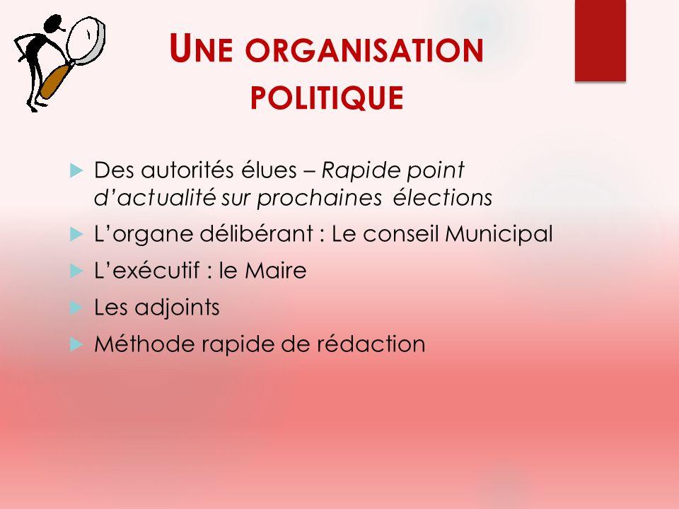 U NE ORGANISATION POLITIQUE Des autorités élues – Rapide point dactualité sur prochaines élections Lorgane délibérant : Le conseil Municipal Lexécutif