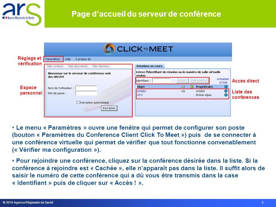 © 2010 Agence Régionale de Santé 3 Le menu « Paramètres » ouvre une fenêtre qui permet de configurer son poste (bouton « Paramètres du Conference Client Click To Meet ») puis de se connecter à une conférence virtuelle qui permet de vérifier que tout fonctionne convenablement (« Vérifier ma configuration »).