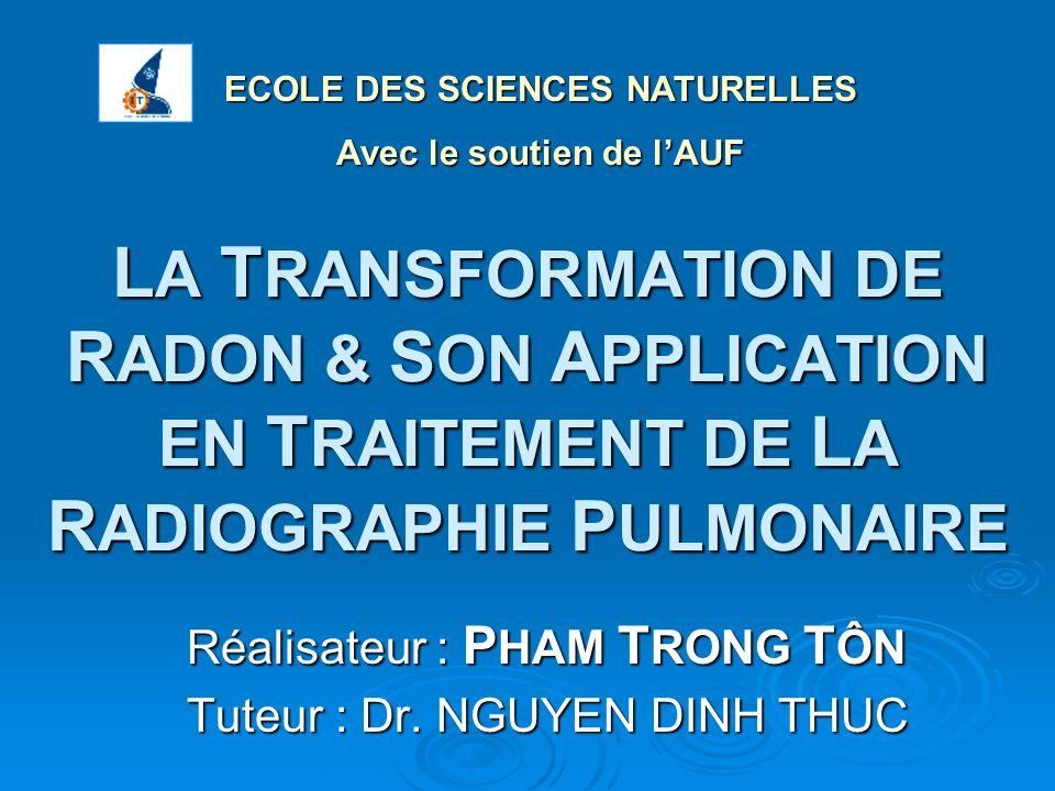 L A T RANSFORMATION DE R ADON & S ON A PPLICATION EN T RAITEMENT DE L A R ADIOGRAPHIE P ULMONAIRE Réalisateur : P HAM T RONG T ÔN Tuteur : Dr. NGUYEN