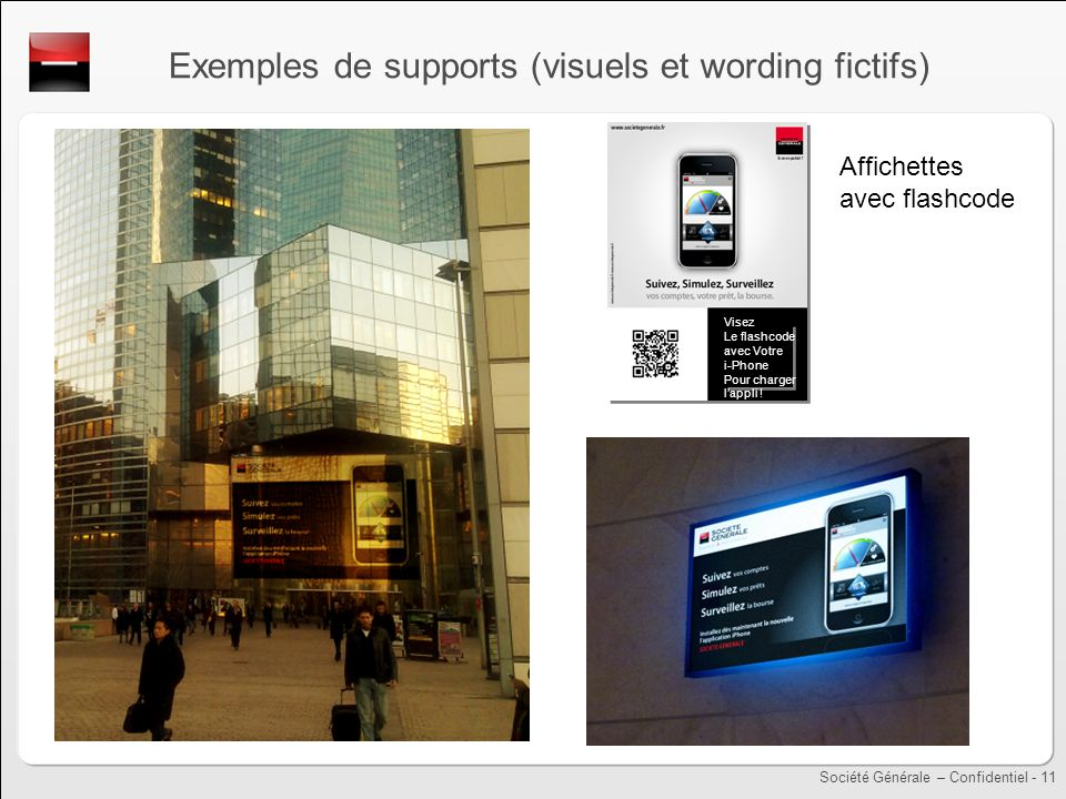 Société Générale – Confidentiel - 11 Exemples de supports (visuels et wording fictifs) Visez Le flashcode avec Votre i-Phone Pour charger lappli .
