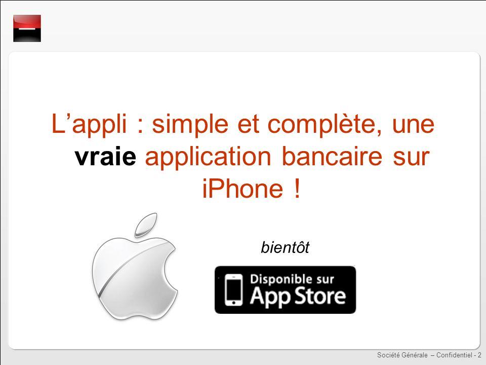 Société Générale – Confidentiel - 2 Lappli : simple et complète, une vraie application bancaire sur iPhone .