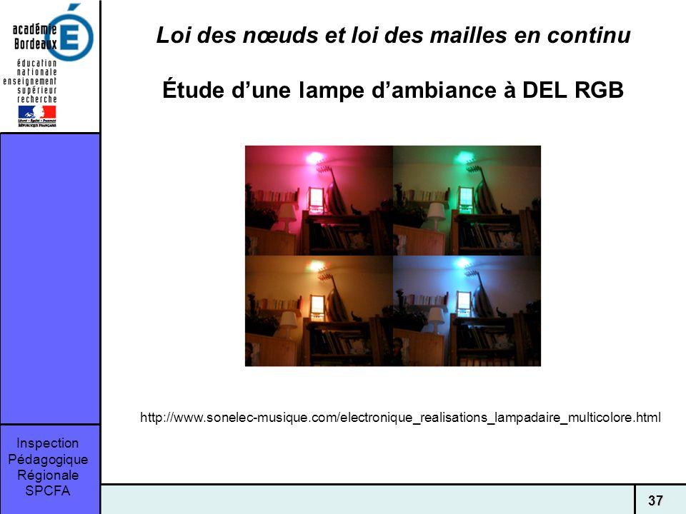 Inspection Pédagogique Régionale SPCFA 37 Loi des nœuds et loi des mailles en continu Étude dune lampe dambiance à DEL RGB http://www.sonelec-musique.com/electronique_realisations_lampadaire_multicolore.html