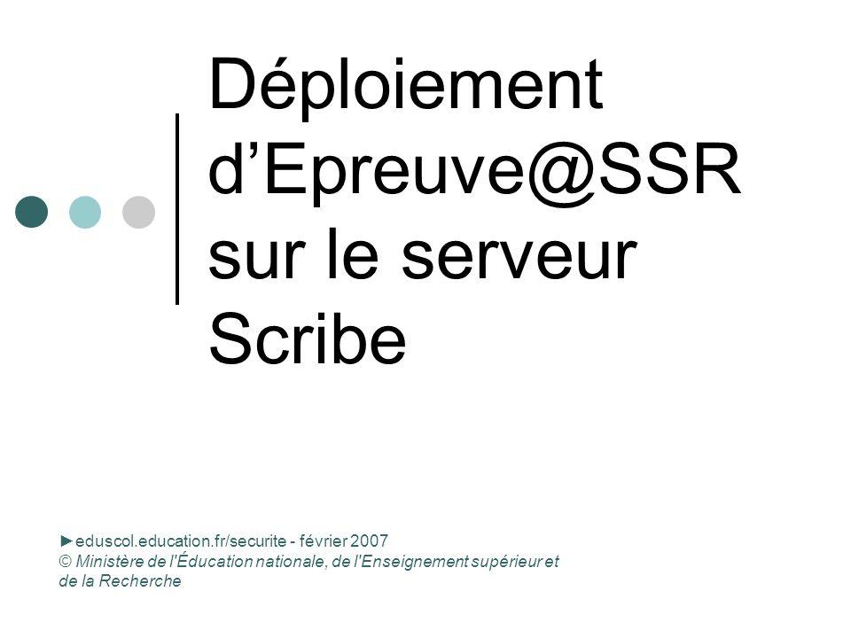 Déploiement dEpreuve@SSR sur le serveur Scribe eduscol.education.fr/securite - février 2007 © Ministère de l Éducation nationale, de l Enseignement supérieur et de la Recherche