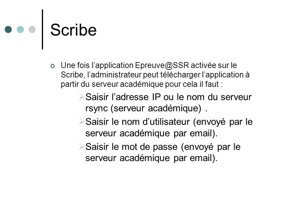 Une fois lapplication Epreuve@SSR activée sur le Scribe, ladministrateur peut télécharger lapplication à partir du serveur académique pour cela il faut : Saisir ladresse IP ou le nom du serveur rsync (serveur académique).