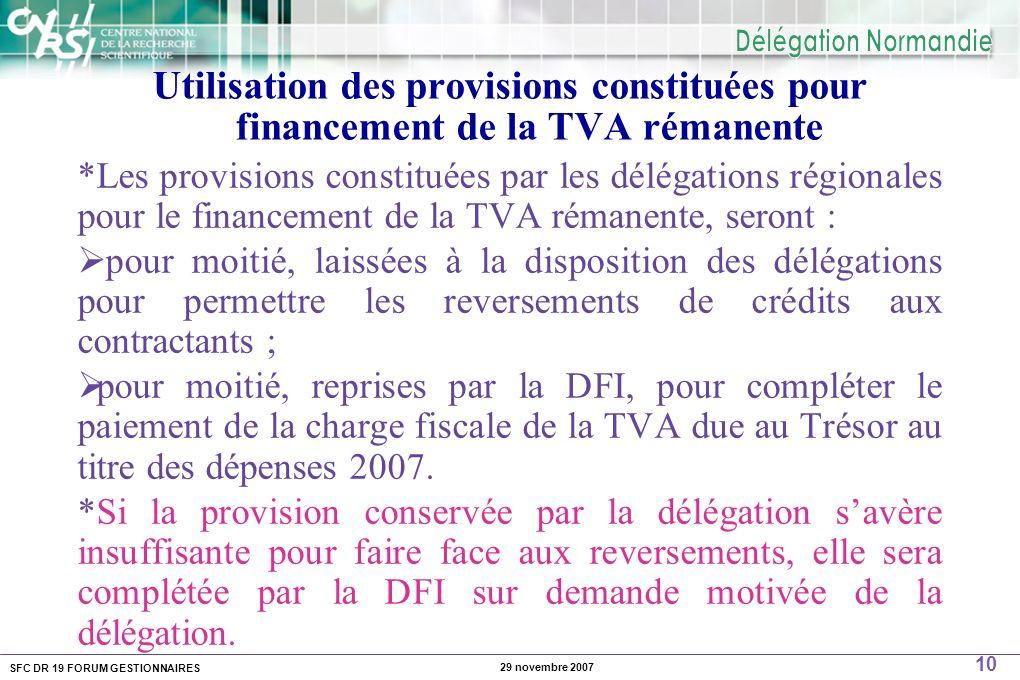 SFC DR 19 FORUM GESTIONNAIRES 10 29 novembre 2007 Utilisation des provisions constituées pour financement de la TVA rémanente *Les provisions constituées par les délégations régionales pour le financement de la TVA rémanente, seront : pour moitié, laissées à la disposition des délégations pour permettre les reversements de crédits aux contractants ; pour moitié, reprises par la DFI, pour compléter le paiement de la charge fiscale de la TVA due au Trésor au titre des dépenses 2007.
