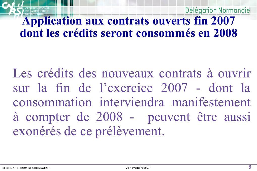 SFC DR 19 FORUM GESTIONNAIRES 6 29 novembre 2007 Application aux contrats ouverts fin 2007 dont les crédits seront consommés en 2008 Les crédits des nouveaux contrats à ouvrir sur la fin de lexercice 2007 - dont la consommation interviendra manifestement à compter de 2008 - peuvent être aussi exonérés de ce prélèvement.