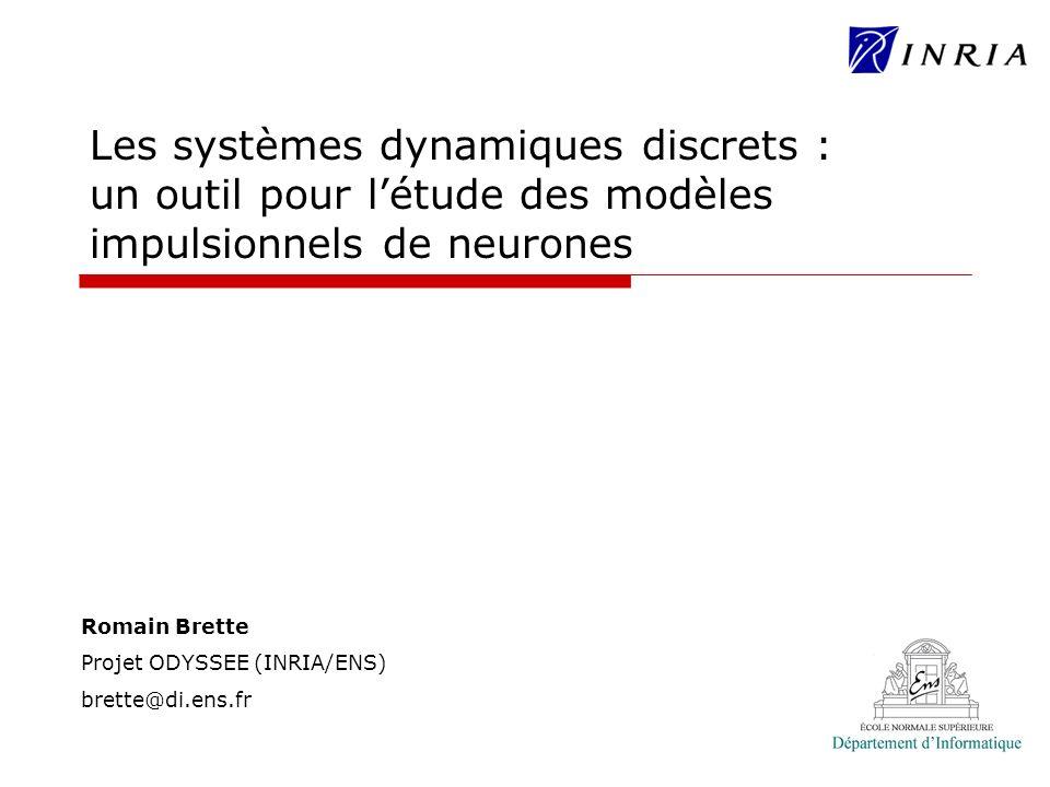 Romain Brette Projet ODYSSEE (INRIA/ENS) brette@di.ens.fr Les systèmes dynamiques discrets : un outil pour létude des modèles impulsionnels de neurone