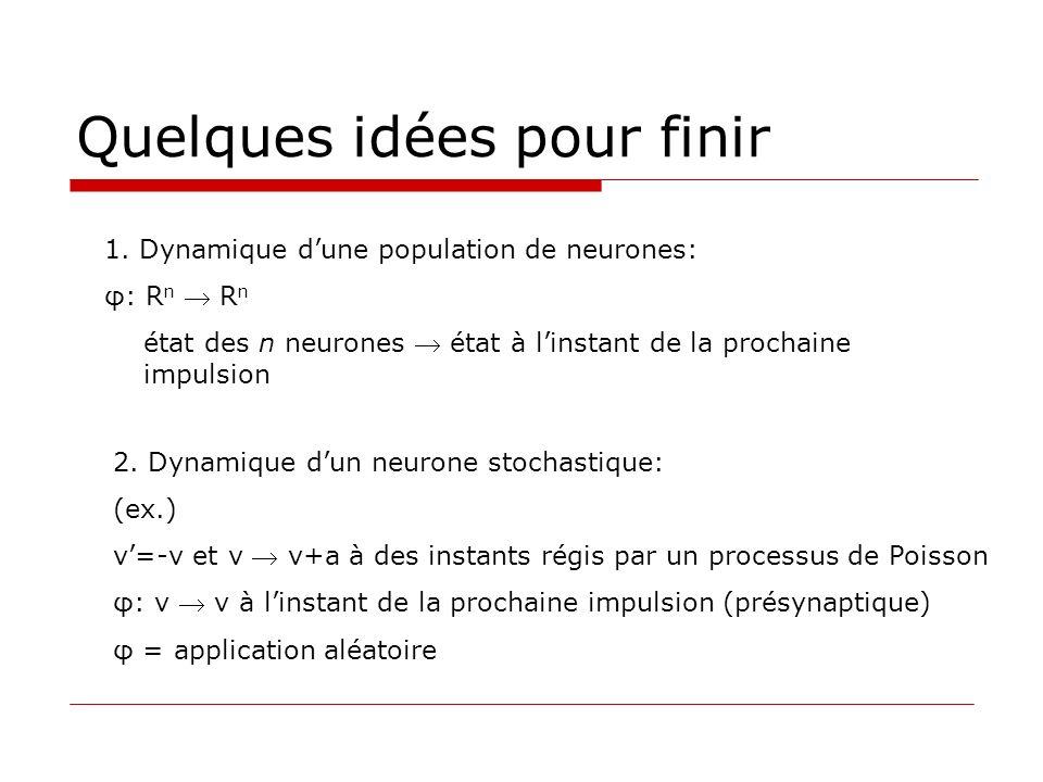 Quelques idées pour finir 1. Dynamique dune population de neurones: φ: R n R n état des n neurones état à linstant de la prochaine impulsion 2. Dynami