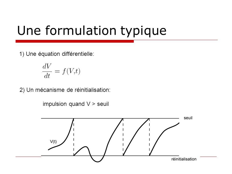 Une formulation typique 2) Un mécanisme de réinitialisation: impulsion quand V > seuil 1) Une équation différentielle: