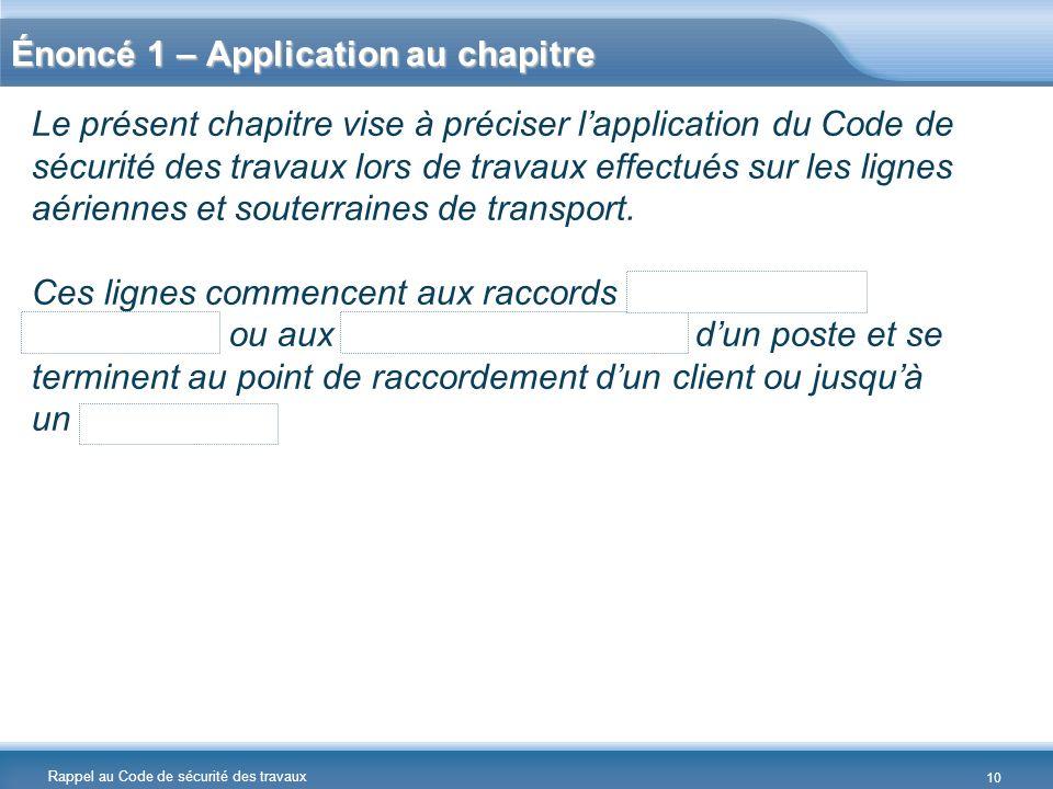 Rappel au Code de sécurité des travaux Énoncé 1 – Application au chapitre Le présent chapitre vise à préciser lapplication du Code de sécurité des tra