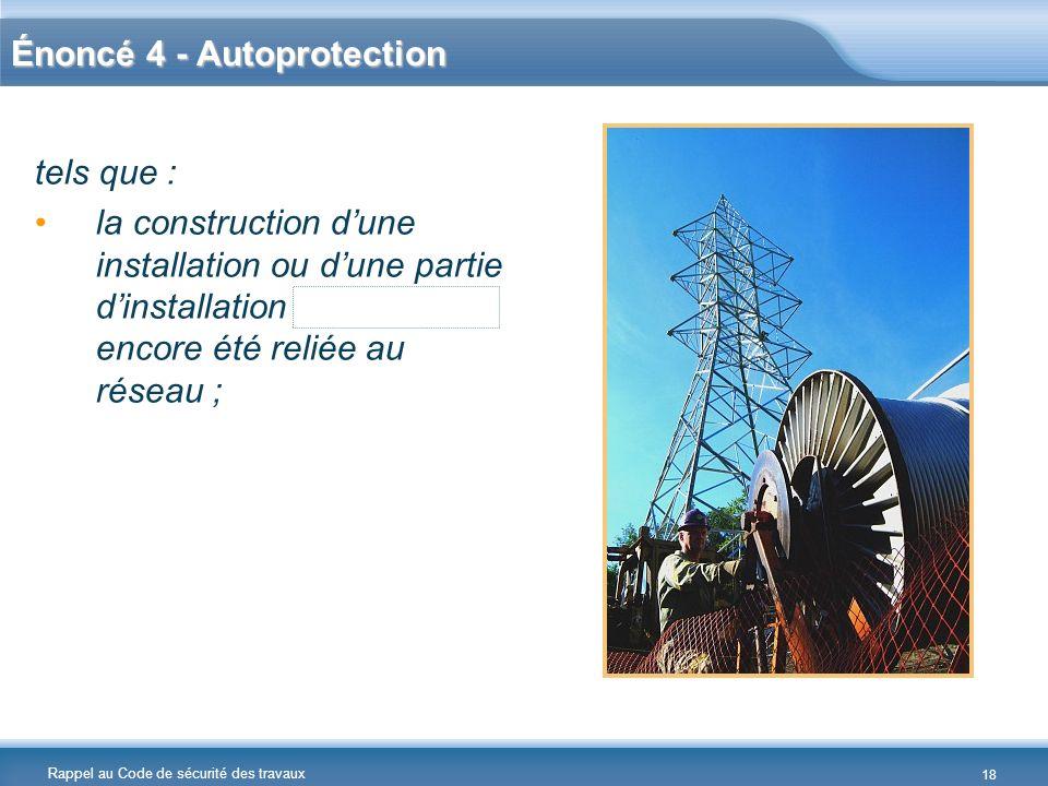 Rappel au Code de sécurité des travaux Énoncé 4 - Autoprotection tels que : la construction dune installation ou dune partie dinstallation nayant pas
