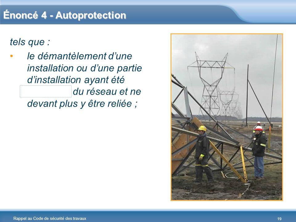 Rappel au Code de sécurité des travaux Énoncé 4 - Autoprotection tels que : le démantèlement dune installation ou dune partie dinstallation ayant été