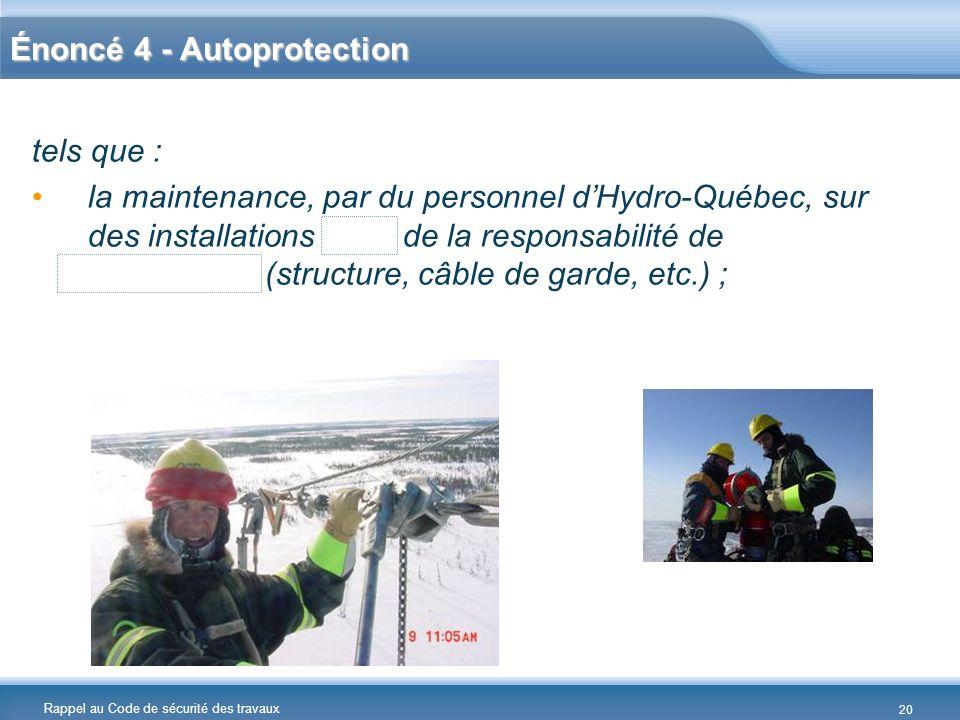 Rappel au Code de sécurité des travaux Énoncé 4 - Autoprotection tels que : la maintenance, par du personnel dHydro-Québec, sur des installations hors