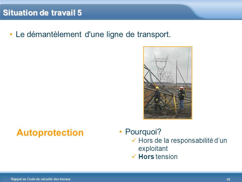 Rappel au Code de sécurité des travaux Situation de travail 5 Le démantèlement d'une ligne de transport. Autoprotection Pourquoi? Hors de la responsab