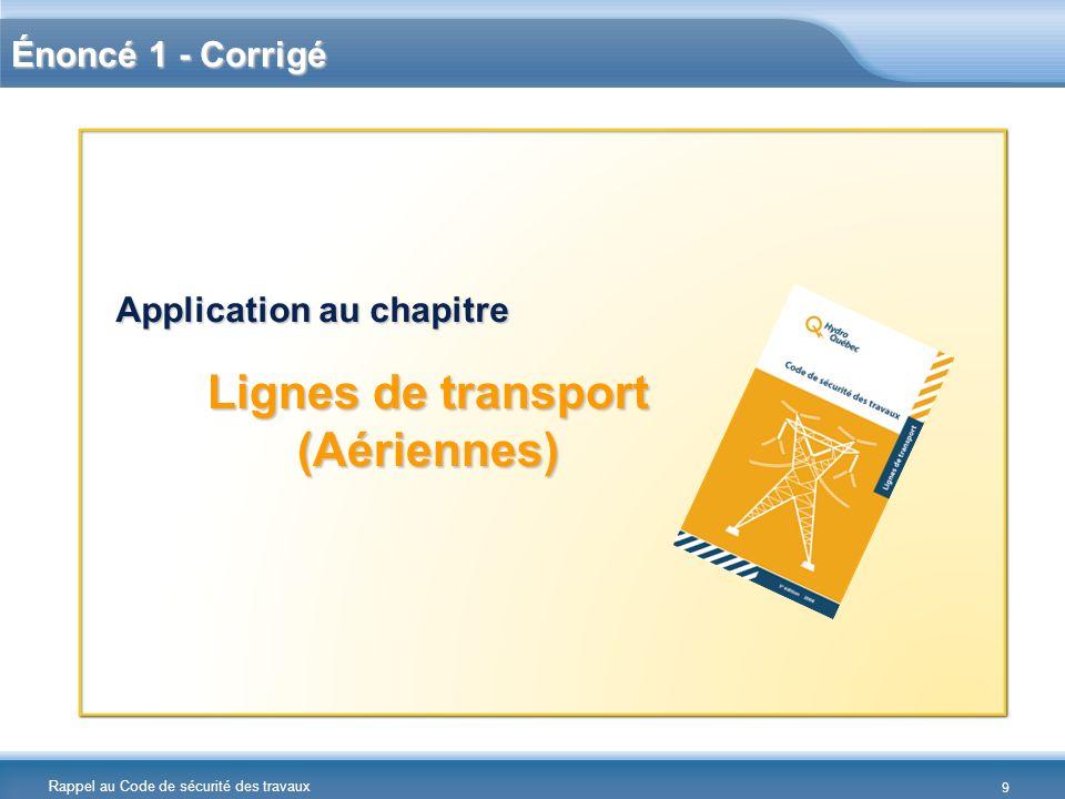 Rappel au Code de sécurité des travaux Énoncé 1 - Corrigé Lignes de transport (Aériennes) Application au chapitre 9