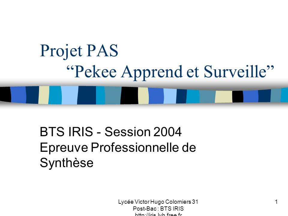 Lycée Victor Hugo Colomiers 31 Post-Bac : BTS IRIS http://iris.lvh.free.fr 1 Projet PAS Pekee Apprend et Surveille BTS IRIS - Session 2004 Epreuve Pro