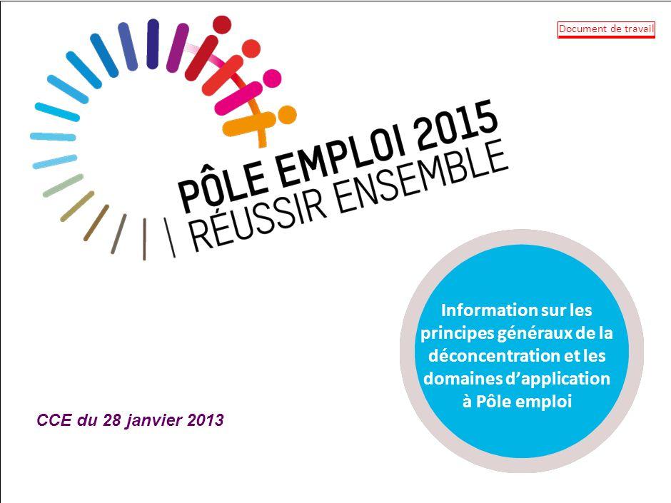Information sur les principes généraux de la déconcentration et les domaines dapplication à Pôle emploi CCE du 28 janvier 2013 Document de travail