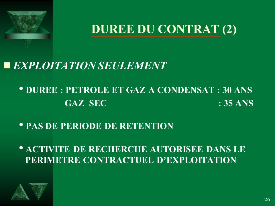 26 DUREE DU CONTRAT (2) EXPLOITATION SEULEMENT DUREE : PETROLE ET GAZ A CONDENSAT : 30 ANS GAZ SEC : 35 ANS PAS DE PERIODE DE RETENTION ACTIVITE DE RECHERCHE AUTORISEE DANS LE PERIMETRE CONTRACTUEL DEXPLOITATION
