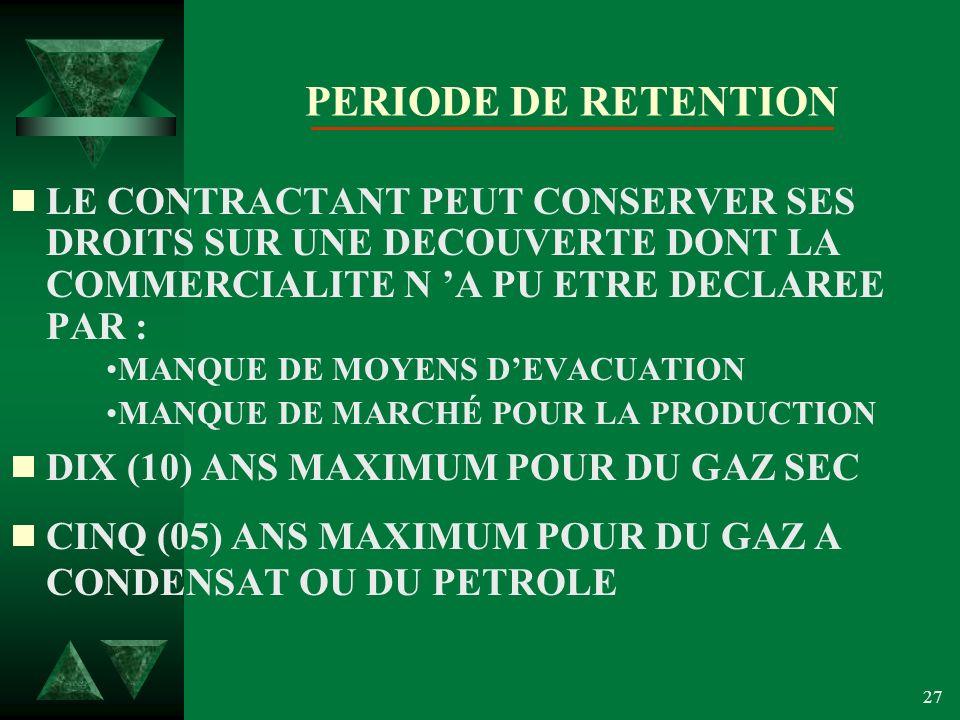 27 PERIODE DE RETENTION LE CONTRACTANT PEUT CONSERVER SES DROITS SUR UNE DECOUVERTE DONT LA COMMERCIALITE N A PU ETRE DECLAREE PAR : MANQUE DE MOYENS DEVACUATION MANQUE DE MARCHÉ POUR LA PRODUCTION DIX (10) ANS MAXIMUM POUR DU GAZ SEC CINQ (05) ANS MAXIMUM POUR DU GAZ A CONDENSAT OU DU PETROLE